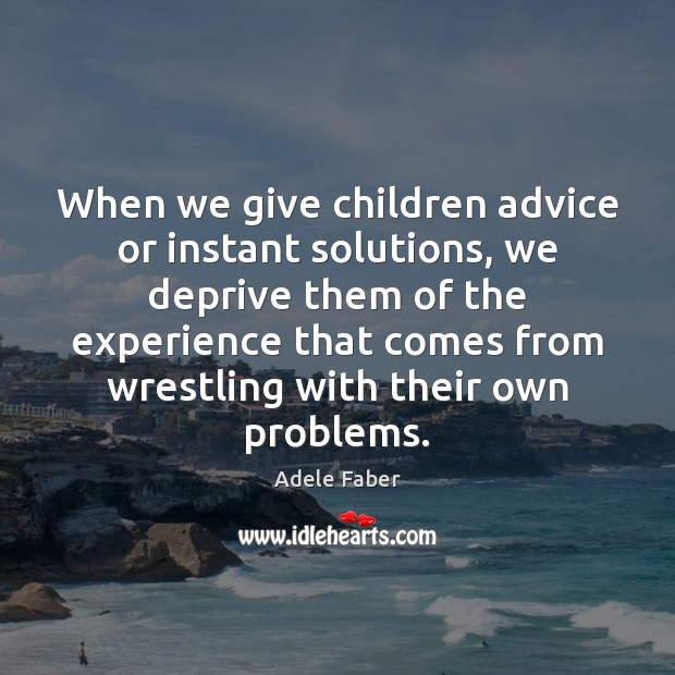 Image, When we give children advice or instant solutions, we deprive them of