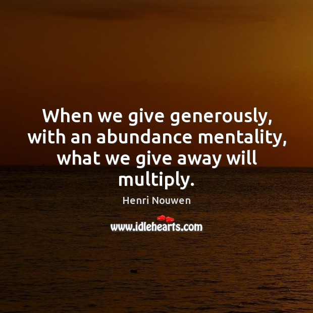 When we give generously, with an abundance mentality, what we give away will multiply. Henri Nouwen Picture Quote