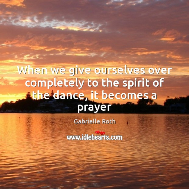 Image, When we give ourselves over completely to the spirit of the dance, it becomes a prayer