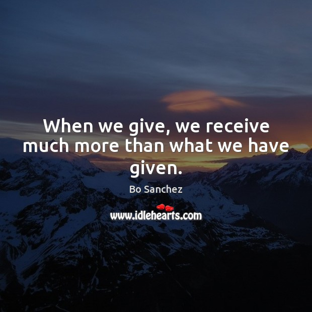When we give, we receive much more than what we have given. Bo Sanchez Picture Quote