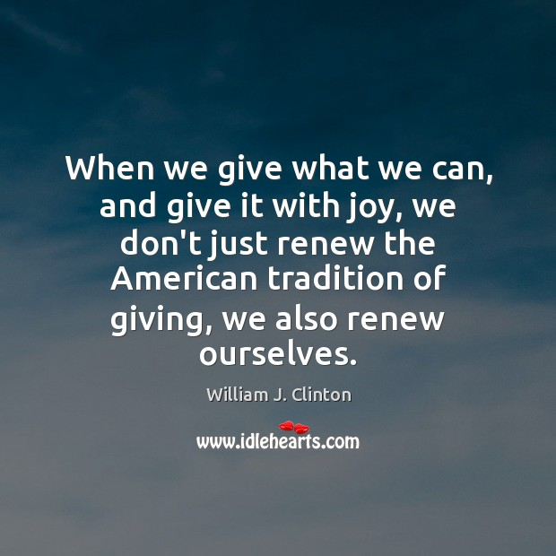 When we give what we can, and give it with joy, we William J. Clinton Picture Quote