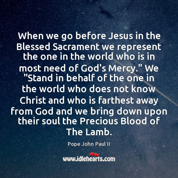 When we go before Jesus in the Blessed Sacrament we represent the Pope John Paul II Picture Quote