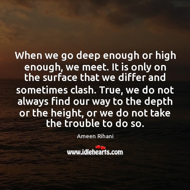 When we go deep enough or high enough, we meet. It is Ameen Rihani Picture Quote