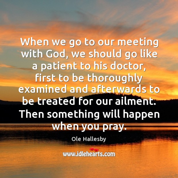When we go to our meeting with God, we should go like Ole Hallesby Picture Quote