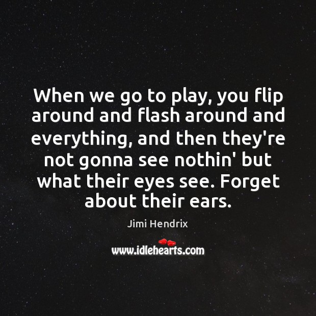 Image, When we go to play, you flip around and flash around and