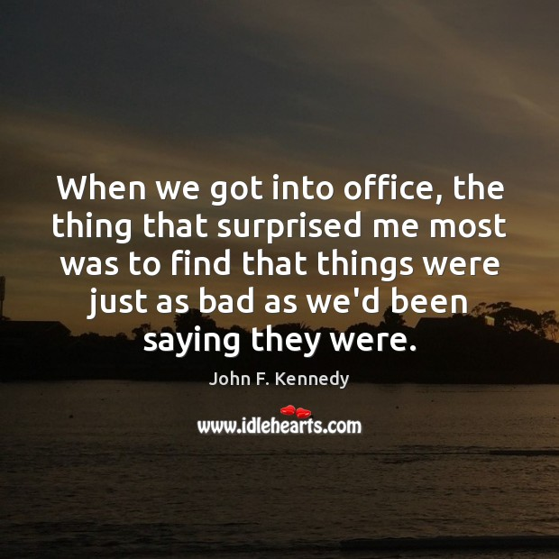 When we got into office, the thing that surprised me most was John F. Kennedy Picture Quote