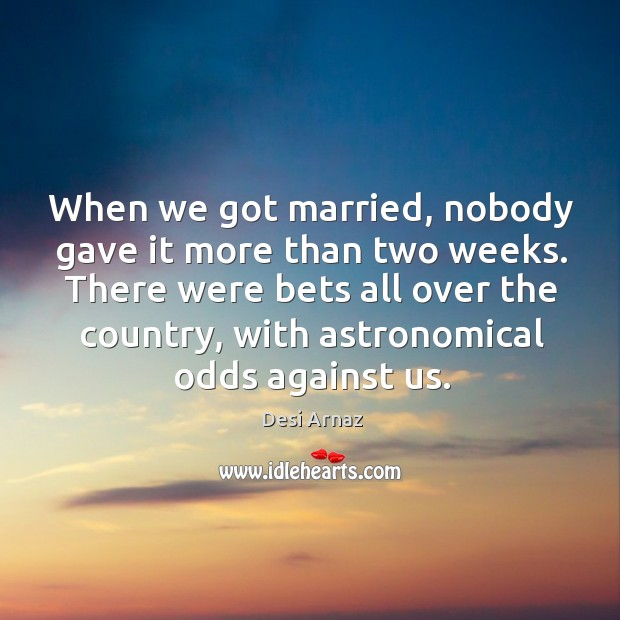 When we got married, nobody gave it more than two weeks. There were bets all over the country Desi Arnaz Picture Quote
