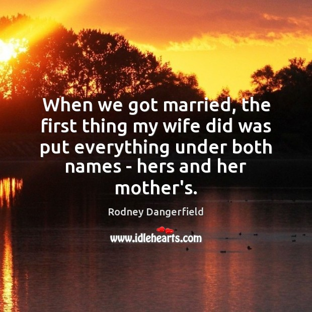 When we got married, the first thing my wife did was put Rodney Dangerfield Picture Quote