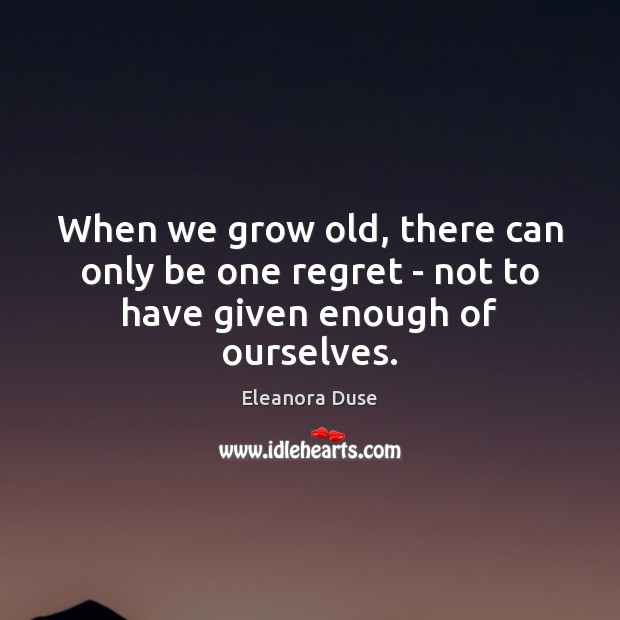 Image, When we grow old, there can only be one regret – not to have given enough of ourselves.
