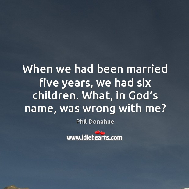 When we had been married five years, we had six children. What, in God's name, was wrong with me? Image