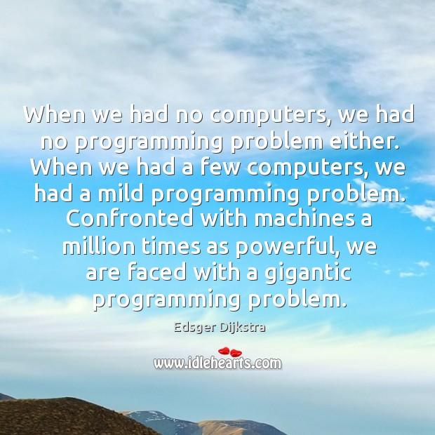 When we had no computers, we had no programming problem either. When Edsger Dijkstra Picture Quote