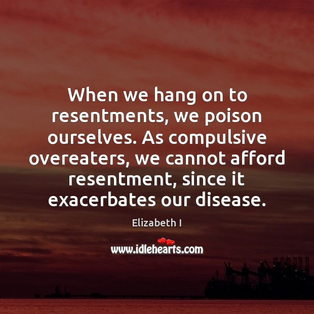 When we hang on to resentments, we poison ourselves. As compulsive overeaters, Image
