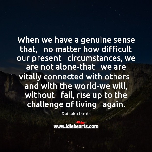 When we have a genuine sense that,   no matter how difficult our Daisaku Ikeda Picture Quote
