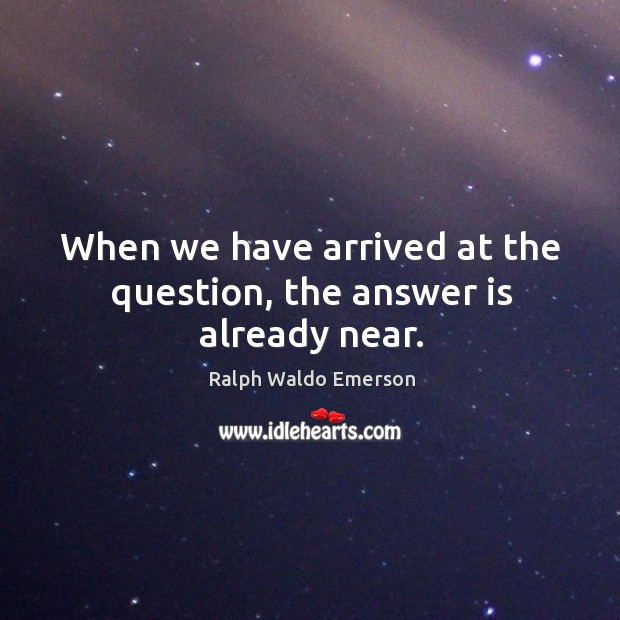 When we have arrived at the question, the answer is already near. Image