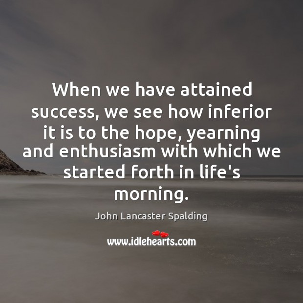 When we have attained success, we see how inferior it is to John Lancaster Spalding Picture Quote