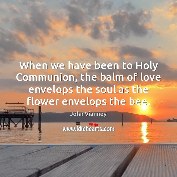 When we have been to Holy Communion, the balm of love envelops John Vianney Picture Quote