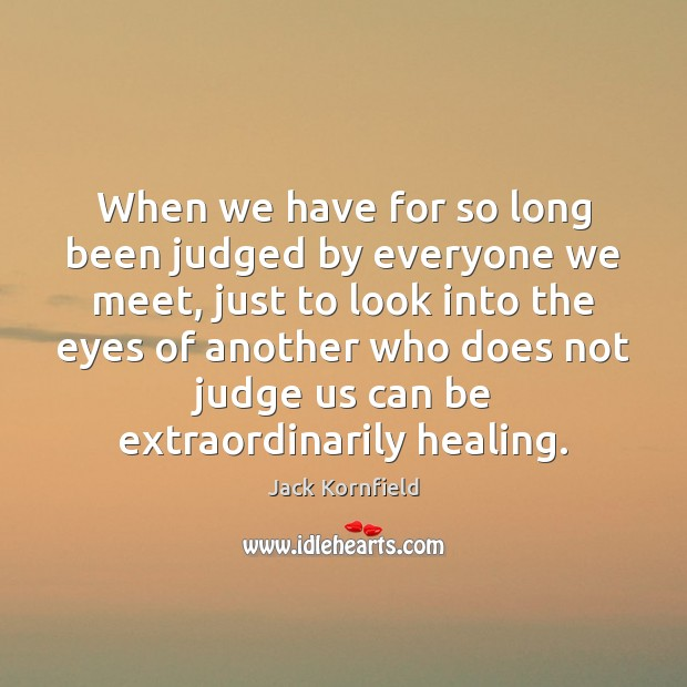 When we have for so long been judged by everyone we meet, Jack Kornfield Picture Quote