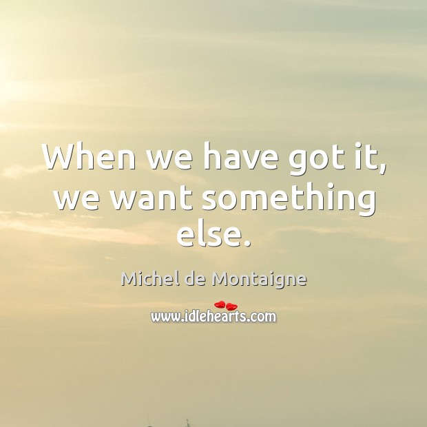 When we have got it, we want something else. Image