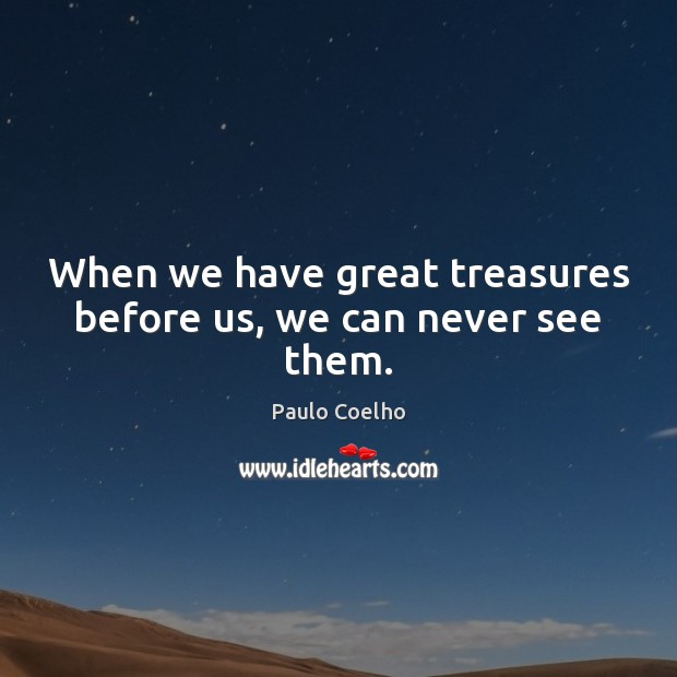 When we have great treasures before us, we can never see them. Image