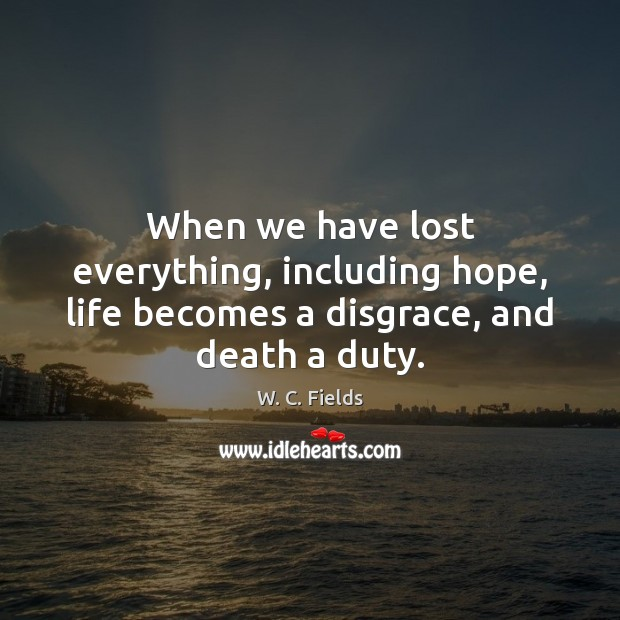 Image, When we have lost everything, including hope, life becomes a disgrace, and death a duty.