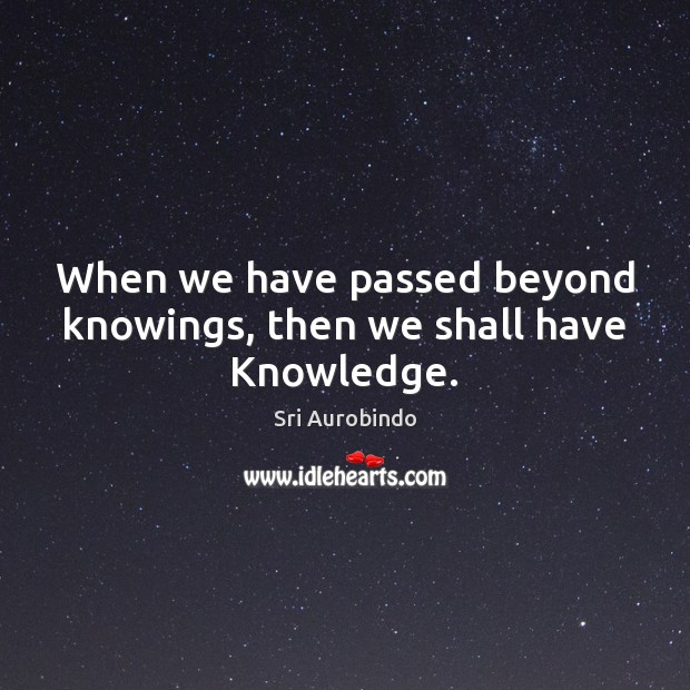 When we have passed beyond knowings, then we shall have Knowledge. Image