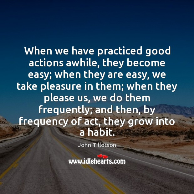 When we have practiced good actions awhile, they become easy; when they John Tillotson Picture Quote