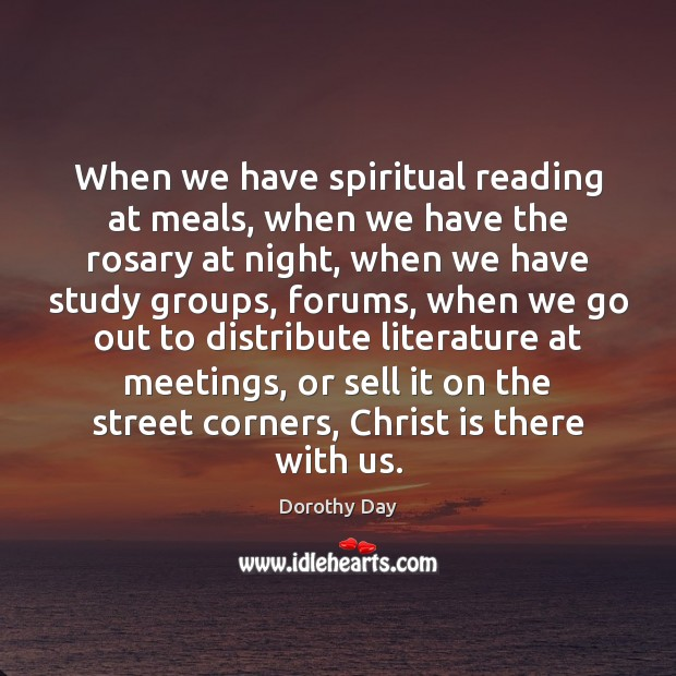 When we have spiritual reading at meals, when we have the rosary Dorothy Day Picture Quote