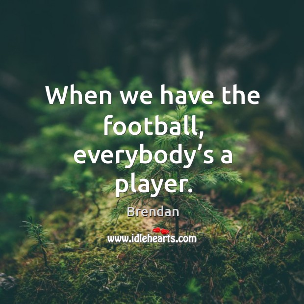 Image, When we have the football, everybody's a player.