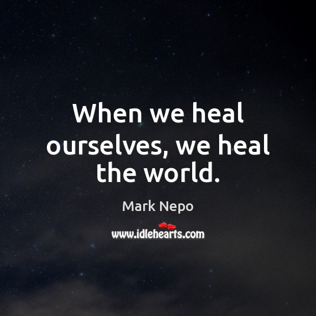 When we heal ourselves, we heal the world. Mark Nepo Picture Quote