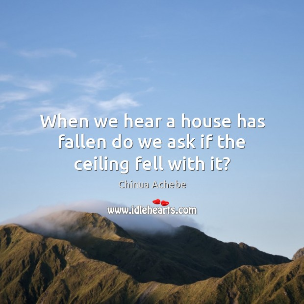 Image, When we hear a house has fallen do we ask if the ceiling fell with it?