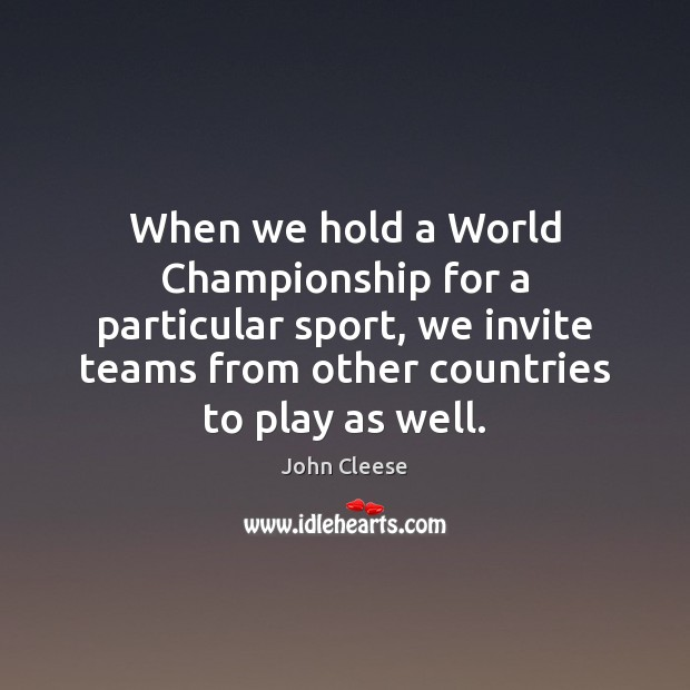When we hold a World Championship for a particular sport, we invite John Cleese Picture Quote