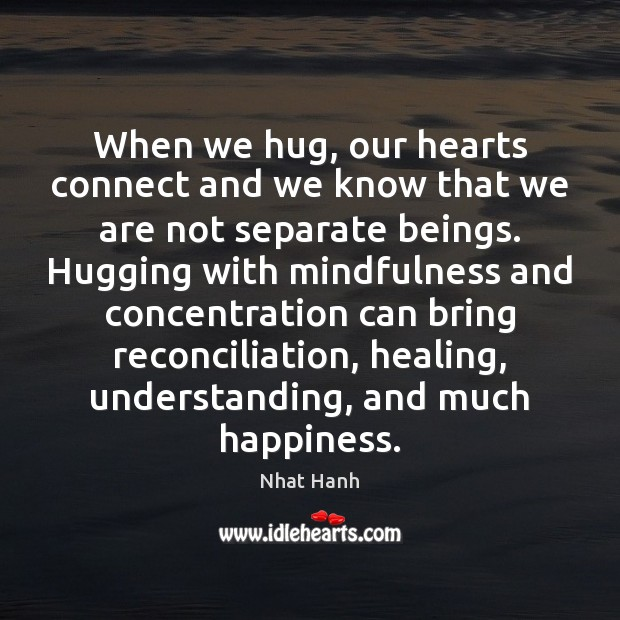 When we hug, our hearts connect and we know that we are Nhat Hanh Picture Quote