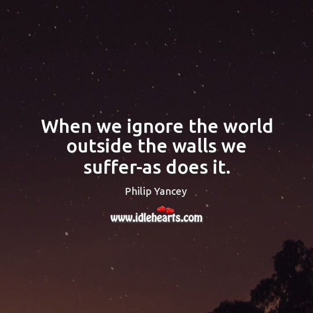 Image, When we ignore the world outside the walls we suffer-as does it.