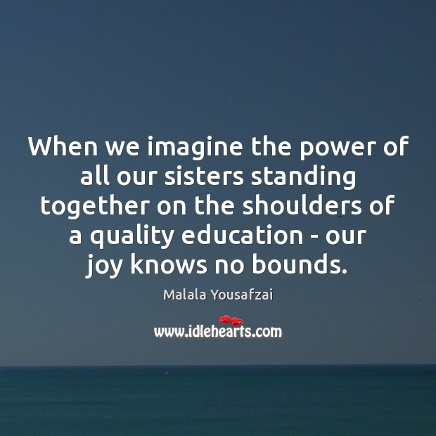 When we imagine the power of all our sisters standing together on Malala Yousafzai Picture Quote
