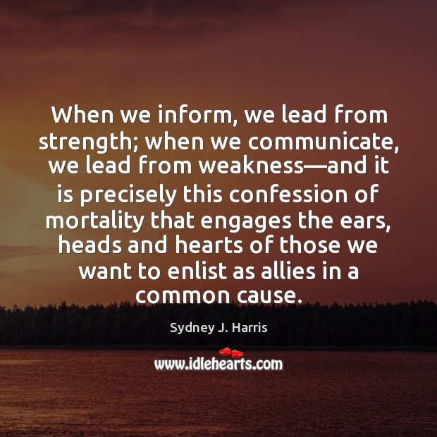 When we inform, we lead from strength; when we communicate, we lead Image