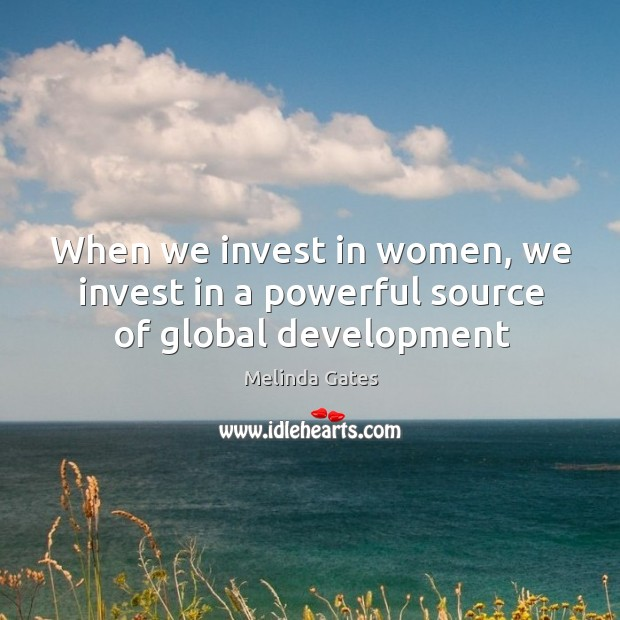 When we invest in women, we invest in a powerful source of global development Melinda Gates Picture Quote