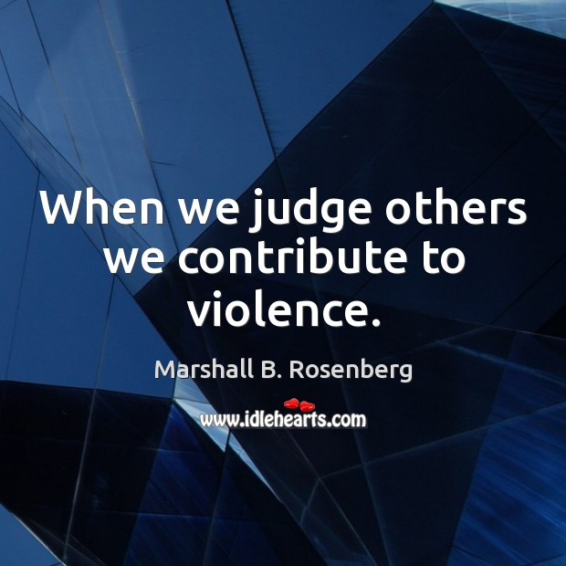 When we judge others we contribute to violence. Marshall B. Rosenberg Picture Quote