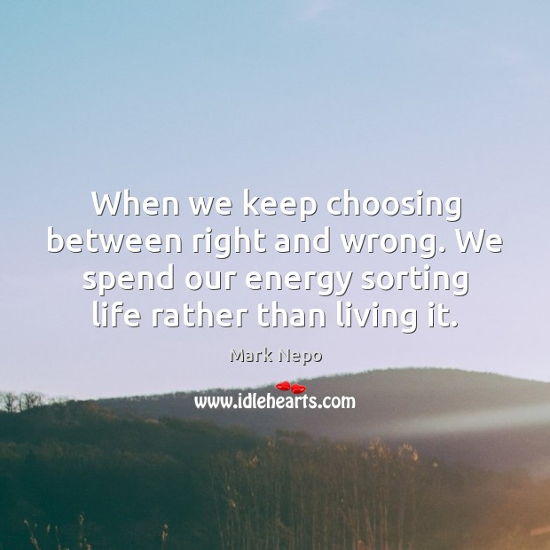 When we keep choosing between right and wrong. We spend our energy Mark Nepo Picture Quote