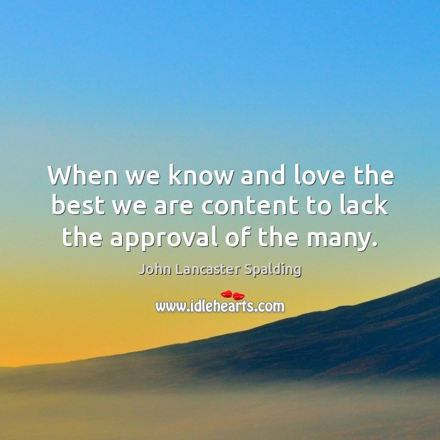 When we know and love the best we are content to lack the approval of the many. John Lancaster Spalding Picture Quote