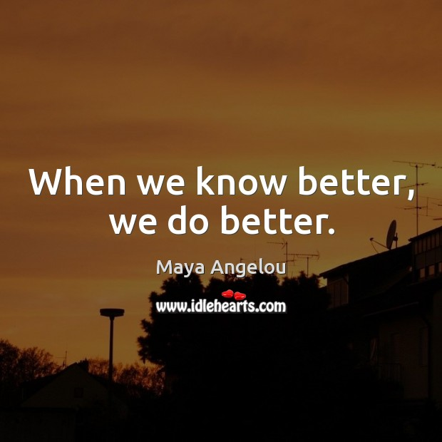 Image, When we know better, we do better.