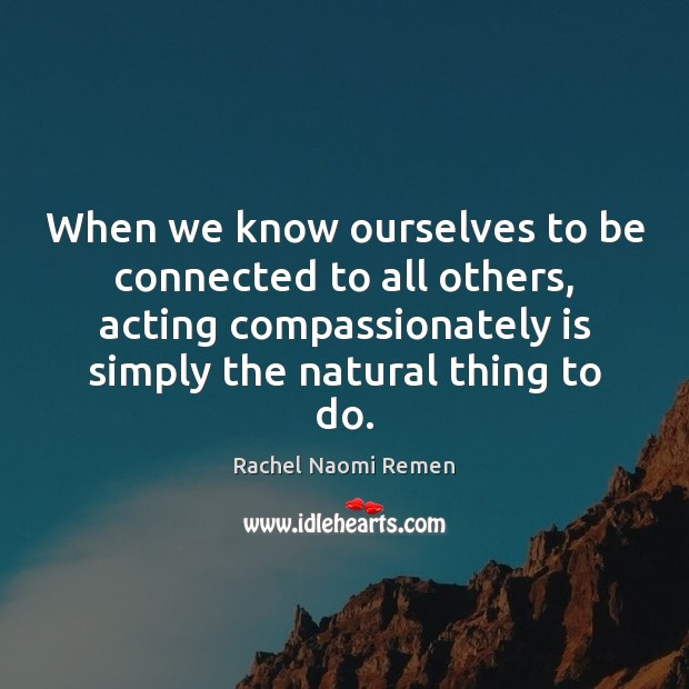 When we know ourselves to be connected to all others, acting compassionately Rachel Naomi Remen Picture Quote