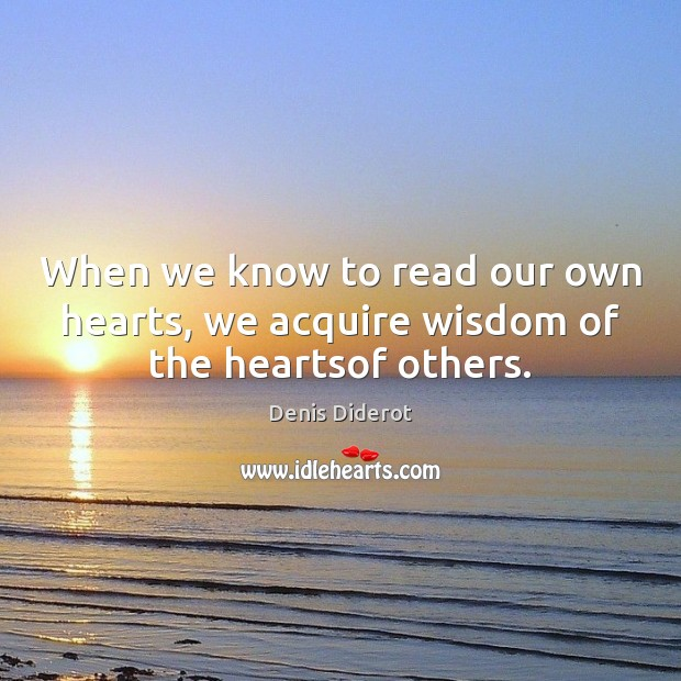 When we know to read our own hearts, we acquire wisdom of the heartsof others. Denis Diderot Picture Quote