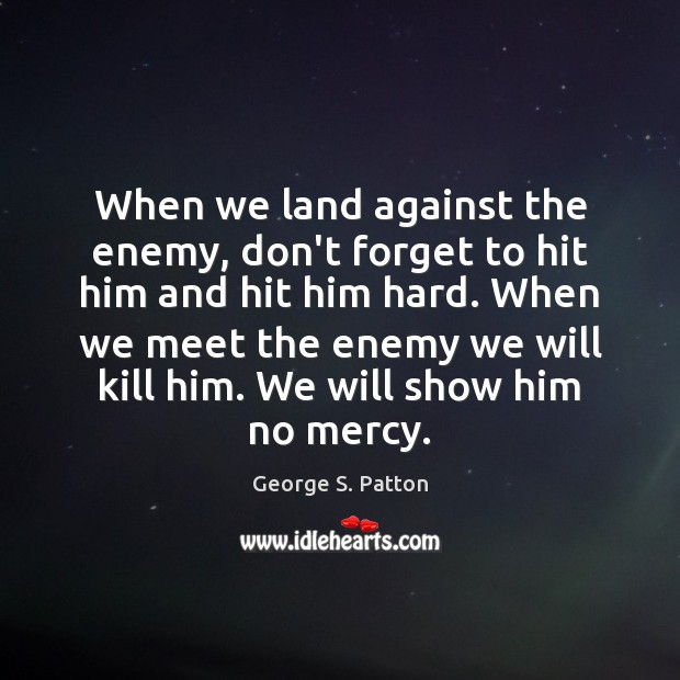 When we land against the enemy, don't forget to hit him and George S. Patton Picture Quote