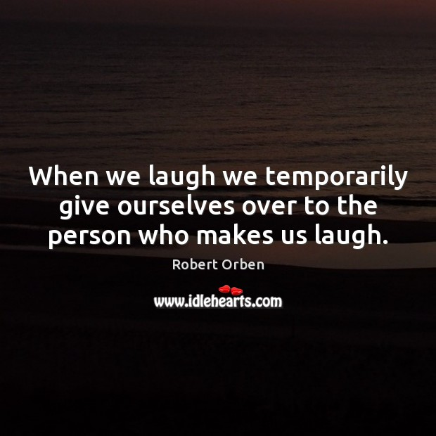 When we laugh we temporarily give ourselves over to the person who makes us laugh. Robert Orben Picture Quote