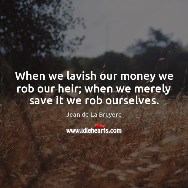 When we lavish our money we rob our heir; when we merely save it we rob ourselves. Jean de La Bruyere Picture Quote