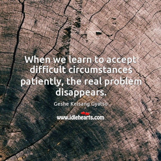 When we learn to accept difficult circumstances patiently, the real problem disappears. Geshe Kelsang Gyatso Picture Quote
