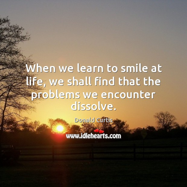 When we learn to smile at life, we shall find that the problems we encounter dissolve. Image