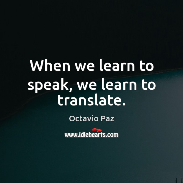 When we learn to speak, we learn to translate. Octavio Paz Picture Quote