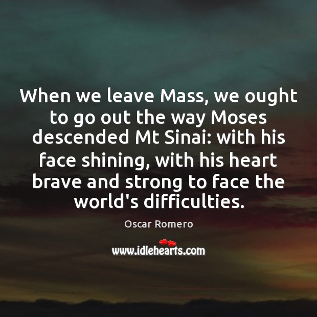 When we leave Mass, we ought to go out the way Moses Oscar Romero Picture Quote