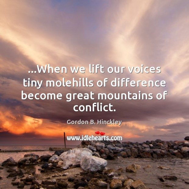 …When we lift our voices tiny molehills of difference become great mountains Gordon B. Hinckley Picture Quote